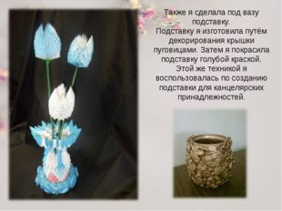 Также я сделала под вазу подставку. Подставку я изготовила путём декорировани