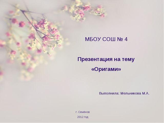 МБОУ СОШ № 4 Презентация на тему «Оригами» Выполнила: Мельникова М.А. г. Сем...