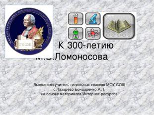 К 300-летию М.В.Ломоносова Выполнила учитель начальных классов МОУ СОШ с.Лаз