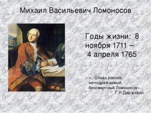 Михаил Васильевич Ломоносов Годы жизни: 8 ноября 1711 – 4 апреля 1765 «...Сла
