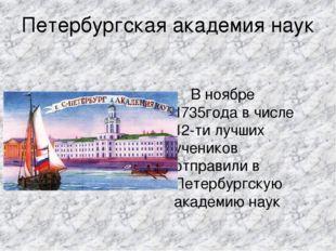 Петербургская академия наук В ноябре 1735года в числе 12-ти лучших учеников о