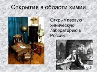 Открытия в области химии Открыл первую химическую лабораторию в России