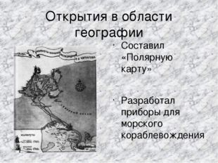 Открытия в области географии Составил «Полярную карту» Разработал приборы для