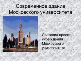 Современное здание Московского университета Составил проект учреждения Москов