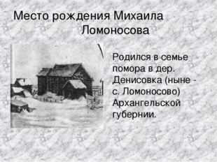 Место рождения Михаила Ломоносова Родился в семье помора в дер. Денисовка (ны
