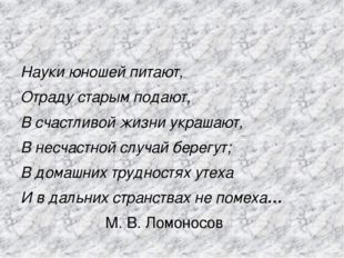 Науки юношей питают, Отраду старым подают, В счастливой жизни украшают, В не