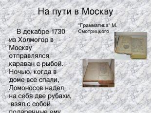 На пути в Москву В декабре 1730 из Холмогор в Москву отправлялся караван с ры