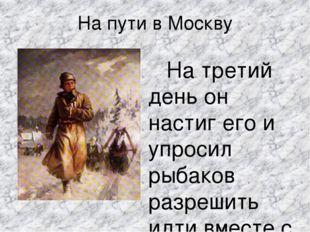 На пути в Москву На третий день он настиг его и упросил рыбаков разрешить идт