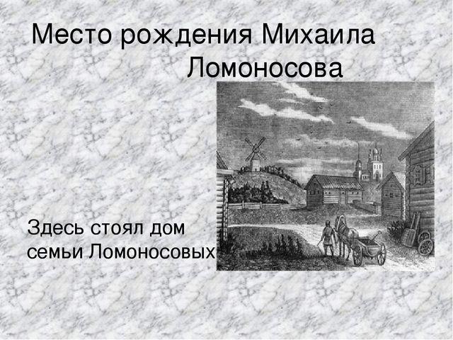 Место рождения Михаила Ломоносова Здесь стоял дом семьи Ломоносовых