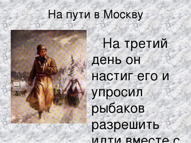 На пути в Москву На третий день он настиг его и упросил рыбаков разрешить идт...