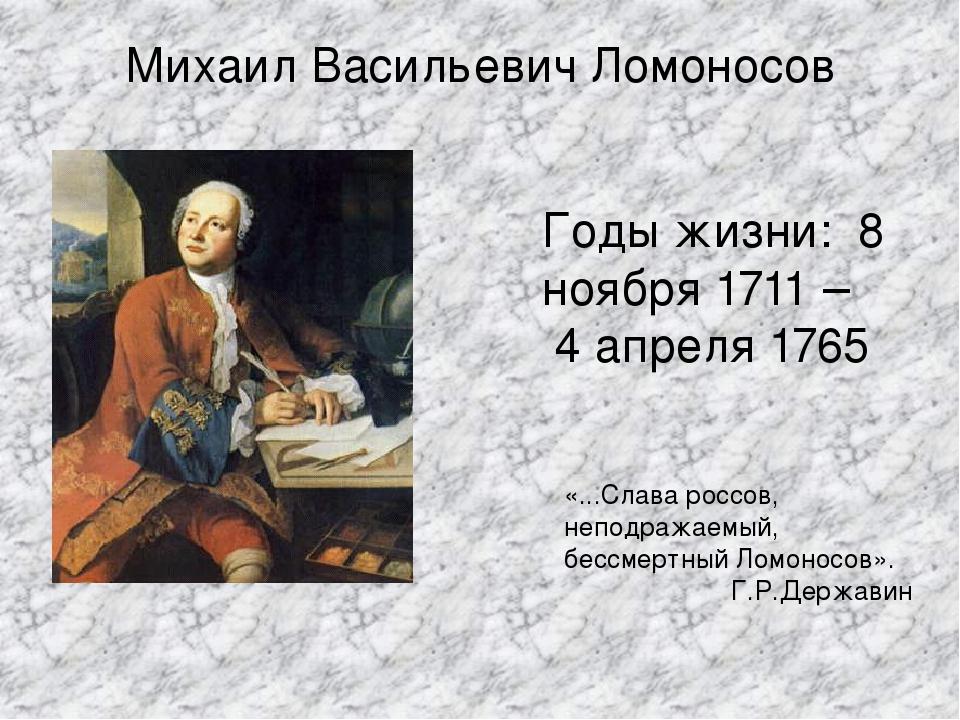 Михаил Васильевич Ломоносов Годы жизни: 8 ноября 1711 – 4 апреля 1765 «...Сла...