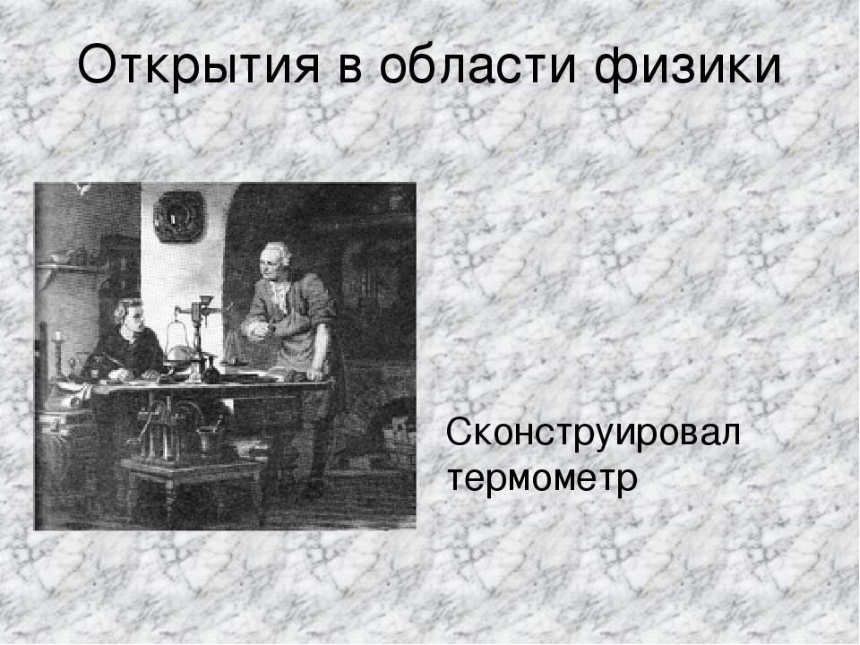 Открытия в области физики Сконструировал термометр