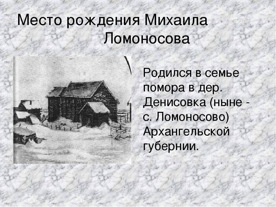 Место рождения Михаила Ломоносова Родился в семье помора в дер. Денисовка (ны...
