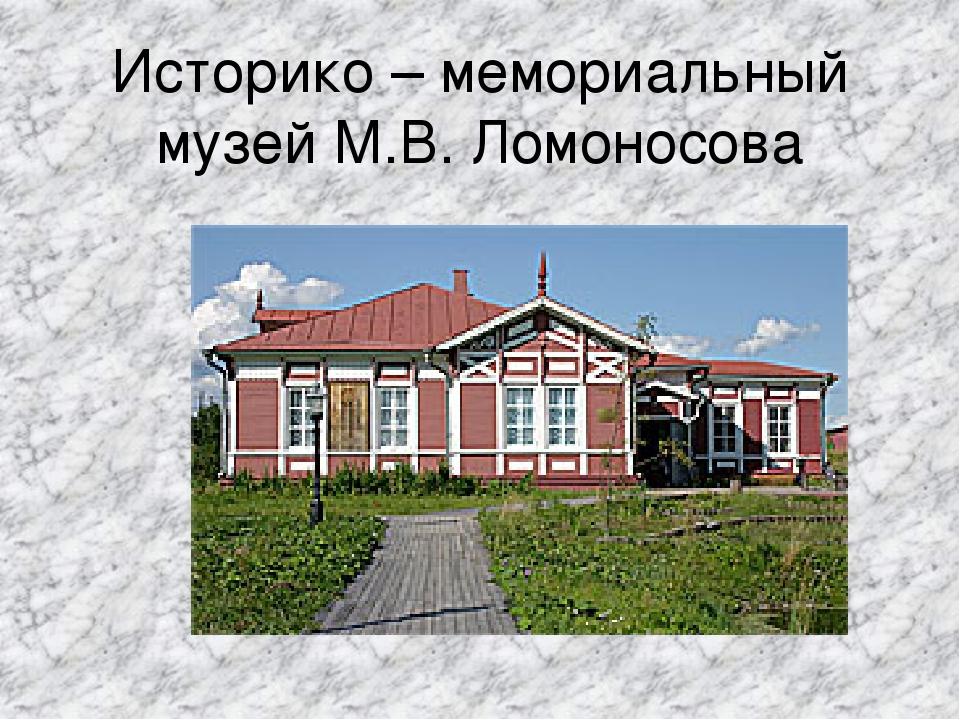Историко – мемориальный музей М.В. Ломоносова