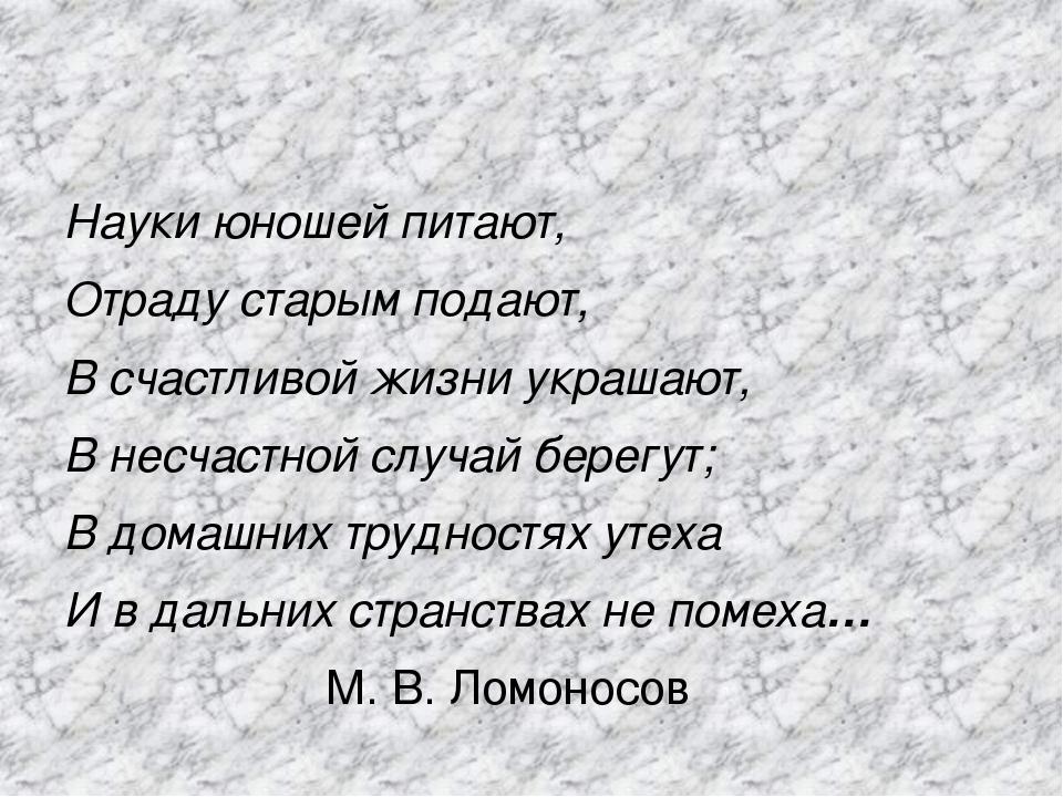 Науки юношей питают, Отраду старым подают, В счастливой жизни украшают, В не...