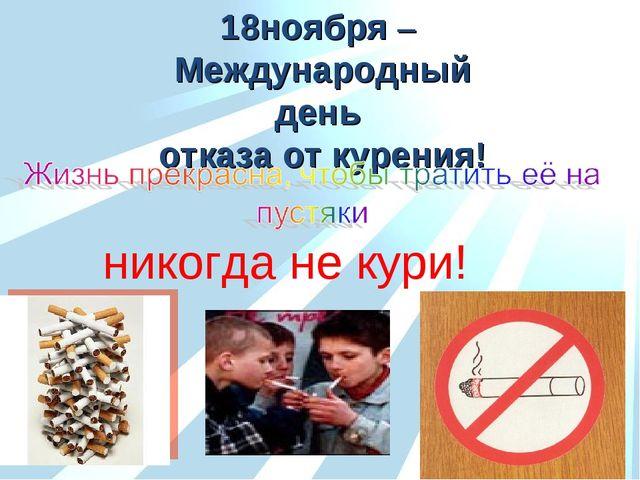 18ноября – Международный день отказа от курения! никогда не кури!
