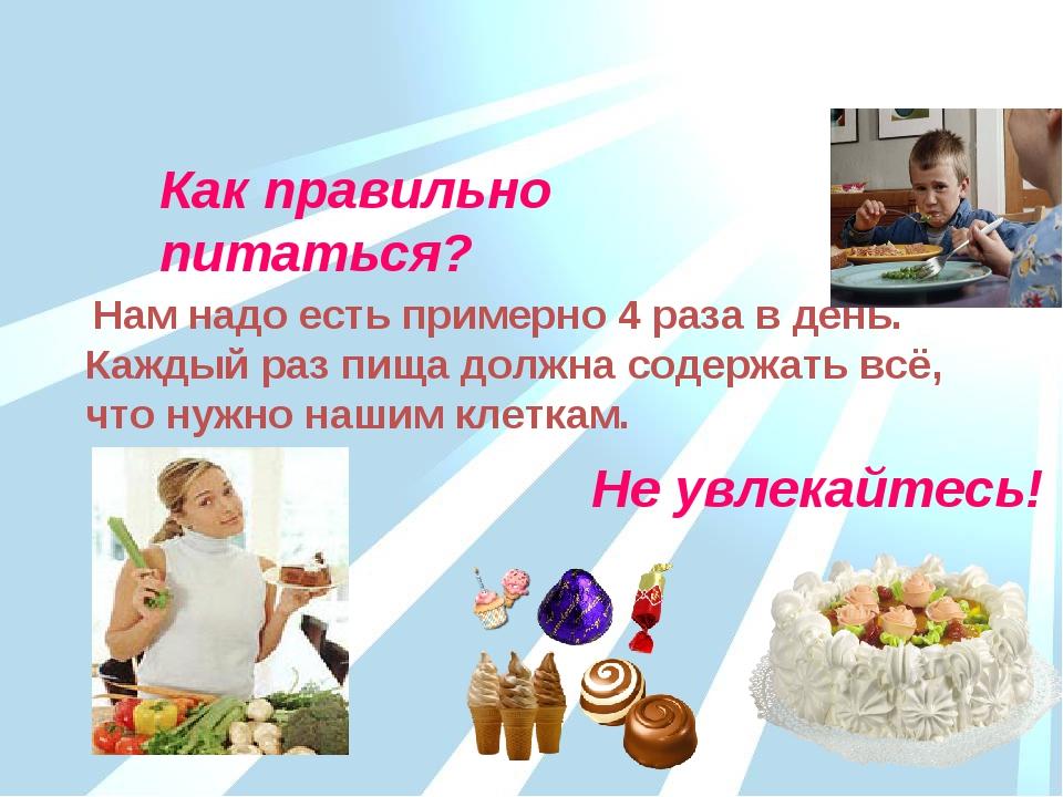 Как правильно питаться? Нам надо есть примерно 4 раза в день. Каждый раз пища...