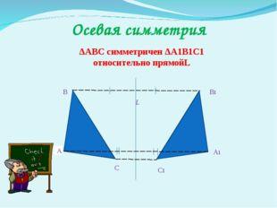 А В С А1 С1 В1 L Осевая симметрия ΔАВС симметричен ΔА1В1С1 относительно прямойL