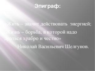 Эпиграф: «Жить – значит действовать энергией; Жизнь – борьба, в которой надо