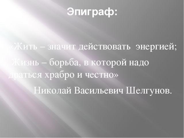 Эпиграф: «Жить – значит действовать энергией; Жизнь – борьба, в которой надо...