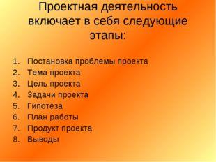 Проектная деятельность включает в себя следующие этапы: Постановка проблемы п