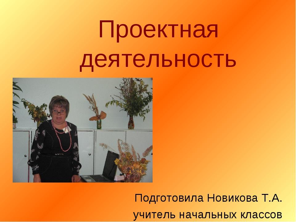 Проектная деятельность Подготовила Новикова Т.А. учитель начальных классов