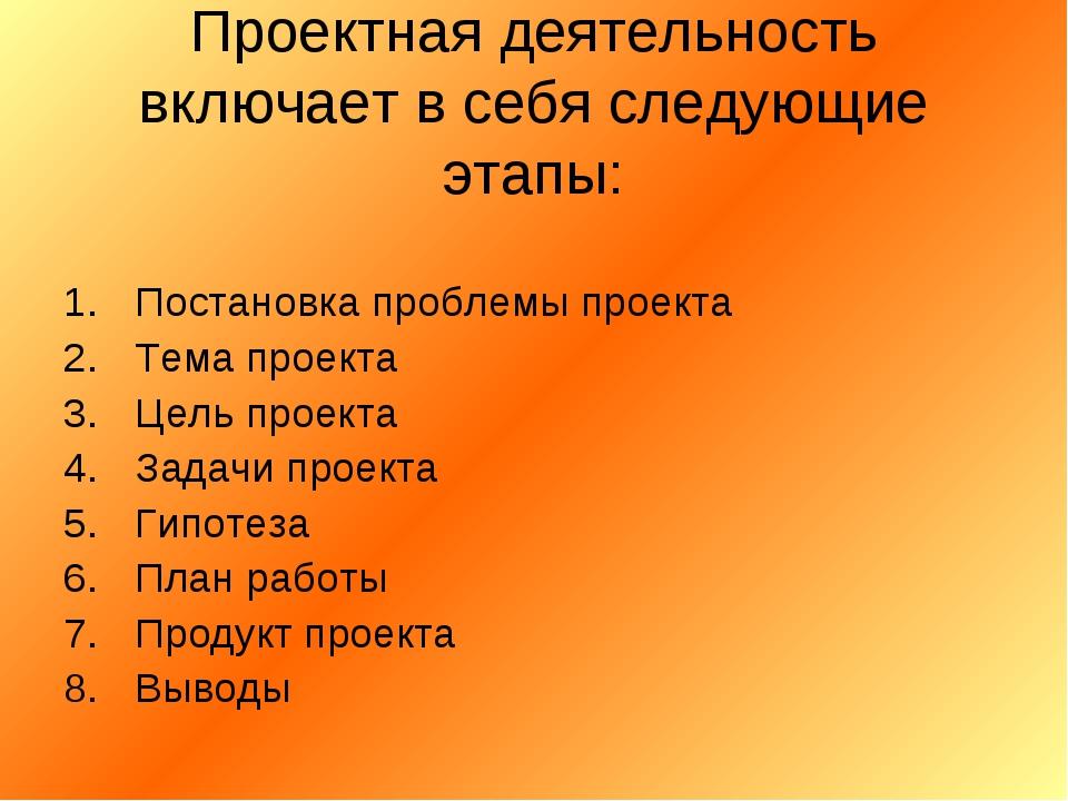 Проектная деятельность включает в себя следующие этапы: Постановка проблемы п...