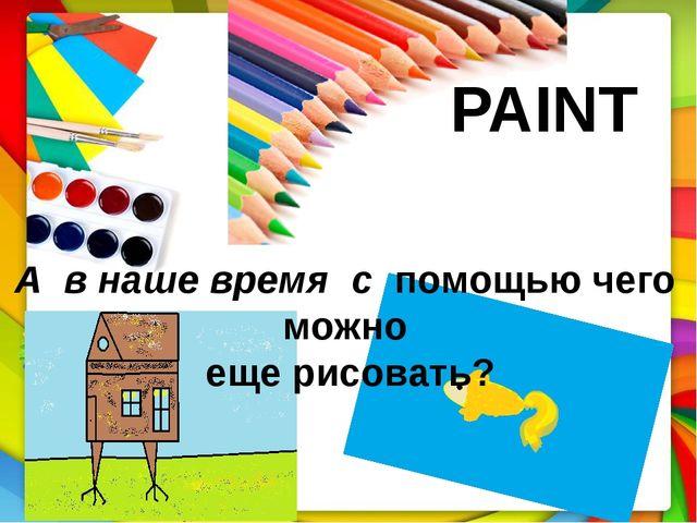 PAINT А в наше время с помощью чего можно еще рисовать?