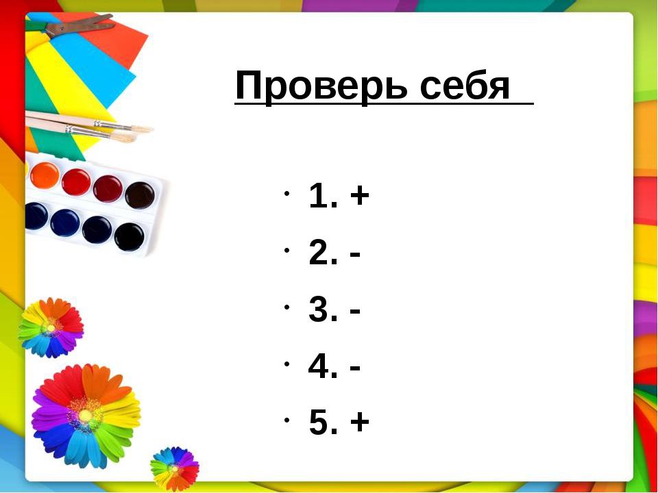 1. + 2. - 3. - 4. - 5. + Проверь себя