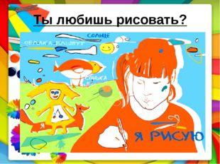 Ты любишь рисовать?