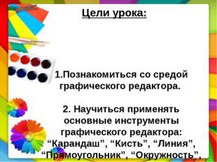 1.Познакомиться со средой графического редактора. 2. Научиться применять осн