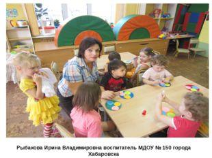 Рыбакова Ирина Владимировна воспитатель МДОУ № 150 города Хабаровска