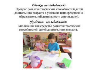 Объект исследования: Процесс развития творческих способностей детей дошкольно