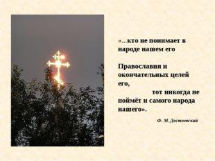 «...кто не понимает в народе нашем его Православия и окончательных целей его,