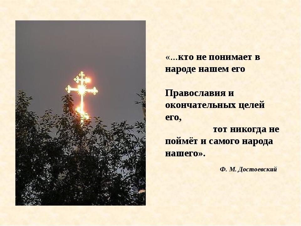 «...кто не понимает в народе нашем его Православия и окончательных целей его,...
