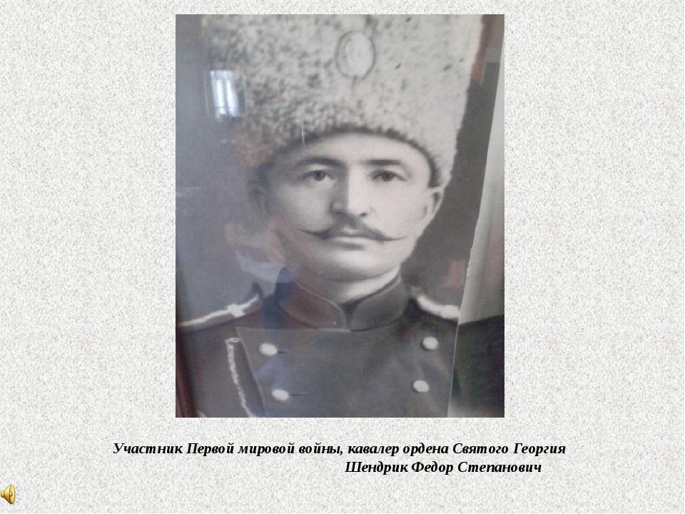 Участник Первой мировой войны, кавалер ордена Святого Георгия Шендрик Федор...