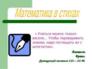« Учиться можно только весело… Чтобы переваривать знания, надо поглощать их