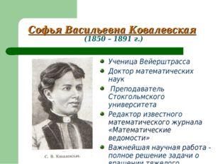Софья Васильевна Ковалевская (1850 – 1891 г.) Ученица Вейерштрасса Доктор мат