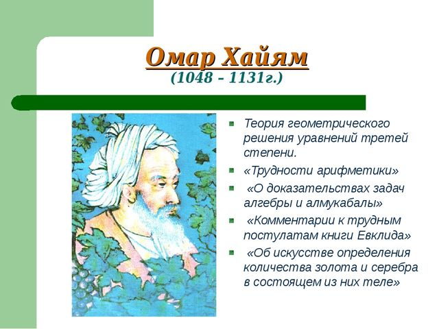 Омар Хайям (1048 – 1131г.) Теория геометрического решения уравнений третей ст...