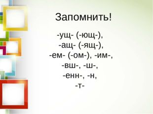 -ущ- (-ющ-), -ащ- (-ящ-), -ем- (-ом-), -им-, -вш-, -ш-, -енн-, -н, -т- Запомн
