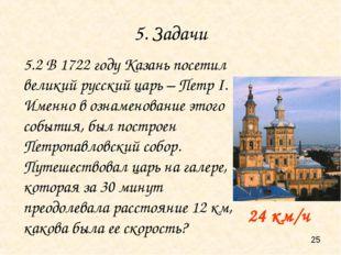 5. Задачи 24 км/ч 5.2 В 1722 году Казань посетил великий русский царь – Петр