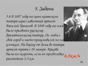 5. Задачи 4,5км/ч 5.4 В 1897 году на сцене казанского театра играл известный