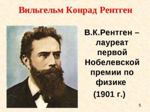 Вильгельм Конрад Рентген В.К.Рентген – лауреат первой Нобелевской премии по ф