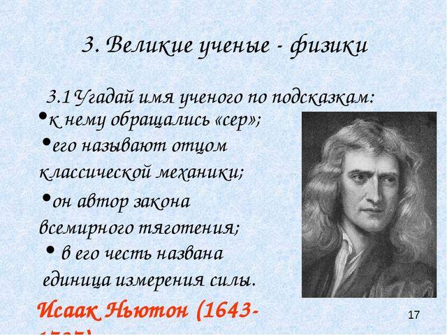 3. Великие ученые - физики 3.1 Угадай имя ученого по подсказкам: Исаак Ньютон...
