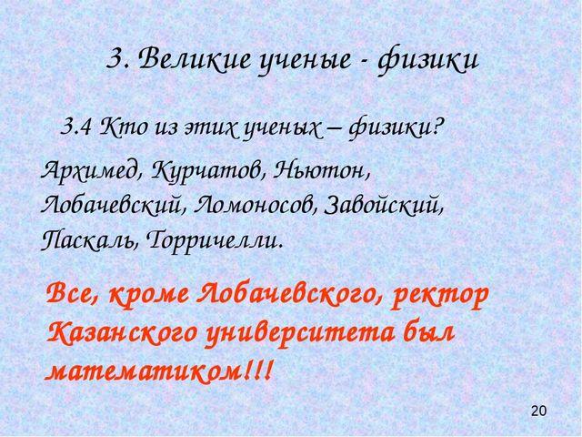 3. Великие ученые - физики 3.4 Кто из этих ученых – физики? Все, кроме Лобаче...