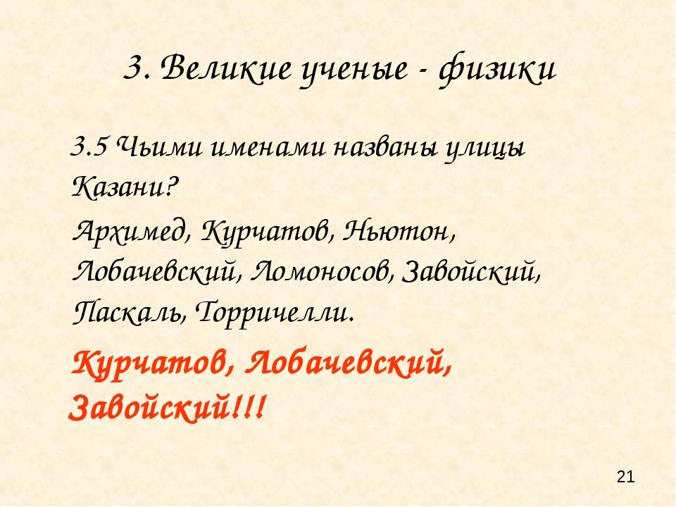 3. Великие ученые - физики 3.5 Чьими именами названы улицы Казани? Курчатов,...