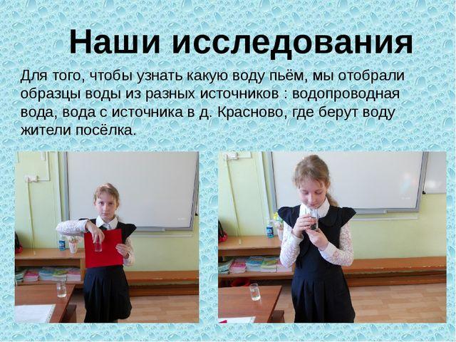Наши исследования Для того, чтобы узнать какую воду пьём, мы отобрали образцы...