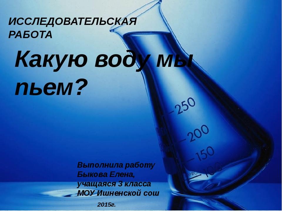 ИССЛЕДОВАТЕЛЬСКАЯ РАБОТА Какую воду мы пьем? Выполнила работу Быкова Елена, у...
