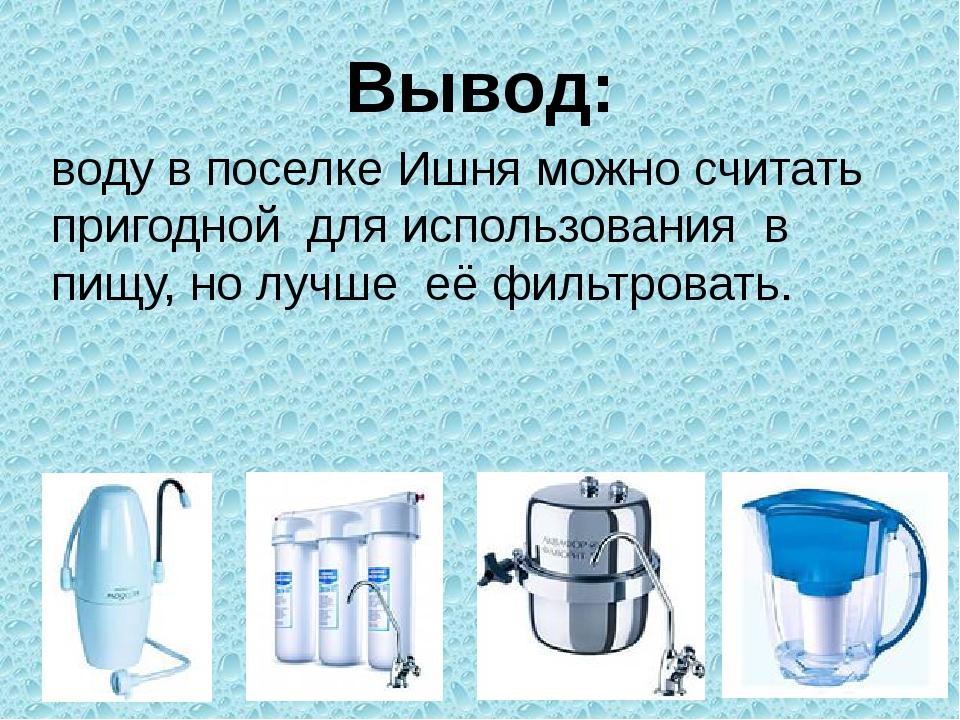 Вывод: воду в поселке Ишня можно считать пригодной для использования в пищу,...