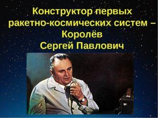 Конструктор первых ракетно-космических систем – Королёв Сергей Павлович